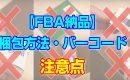 【FBA納品】梱包方法・バーコードの貼り方に指定がある